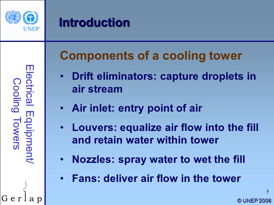 5 © UNEP 2006 Introduction Drift eliminators: capture droplets in air stream Air inlet: entry point of air Louvers: equalize air flow into the fill an