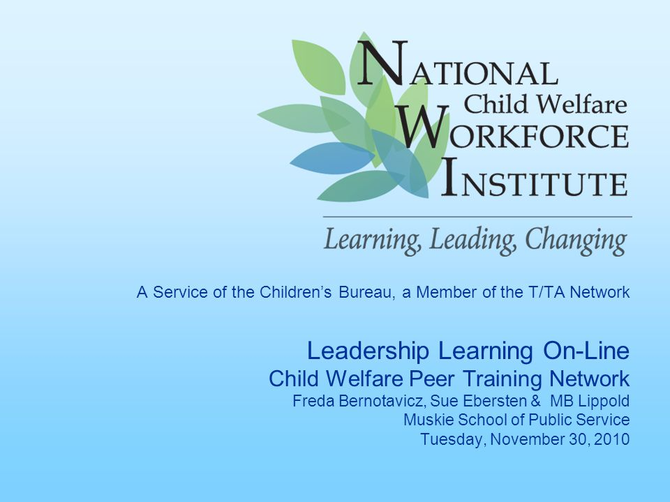 A Service of the Children's Bureau, a Member of the T/TA Network Leadership Learning On-Line Child Welfare Peer Training Network Freda Bernotavicz, Sue Ebersten & MB Lippold Muskie School of Public Service Tuesday, November 30, 2010