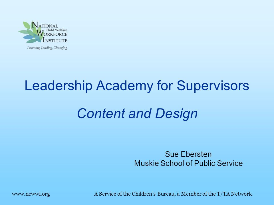 Leadership Academy for Supervisors Content and Design www.ncwwi.orgA Service of the Children's Bureau, a Member of the T/TA Network Sue Ebersten Muskie School of Public Service