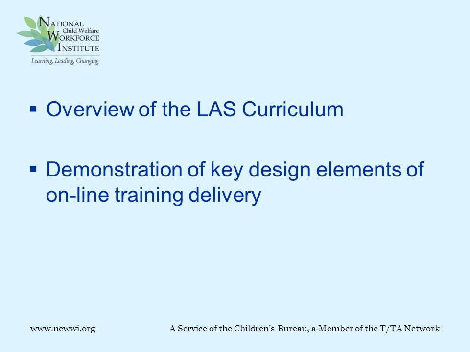  Overview of the LAS Curriculum  Demonstration of key design elements of on-line training delivery www.ncwwi.orgA Service of the Children's Bureau, a Member of the T/TA Network