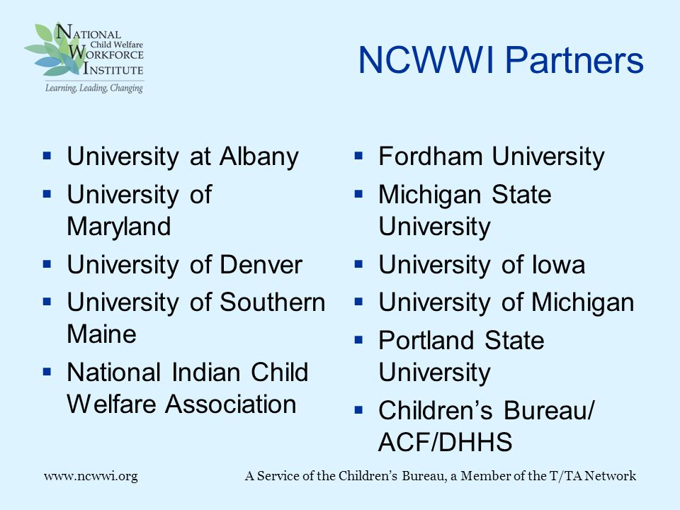 www.ncwwi.orgA Service of the Children's Bureau, a Member of the T/TA Network NCWWI Partners  University at Albany  University of Maryland  University of Denver  University of Southern Maine  National Indian Child Welfare Association  Fordham University  Michigan State University  University of Iowa  University of Michigan  Portland State University  Children's Bureau/ ACF/DHHS