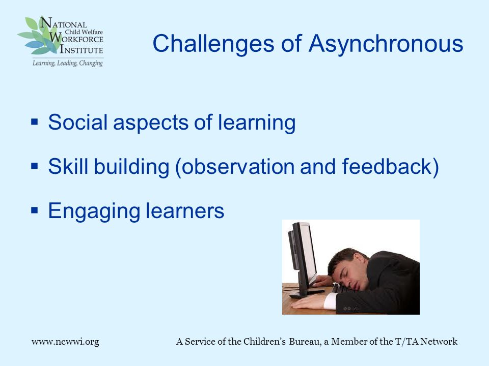 Challenges of Asynchronous  Social aspects of learning  Skill building (observation and feedback)  Engaging learners www.ncwwi.orgA Service of the Children's Bureau, a Member of the T/TA Network