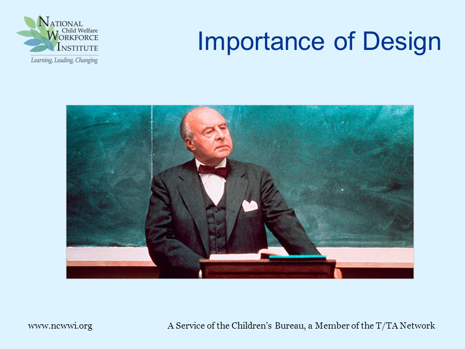 Importance of Design www.ncwwi.orgA Service of the Children's Bureau, a Member of the T/TA Network