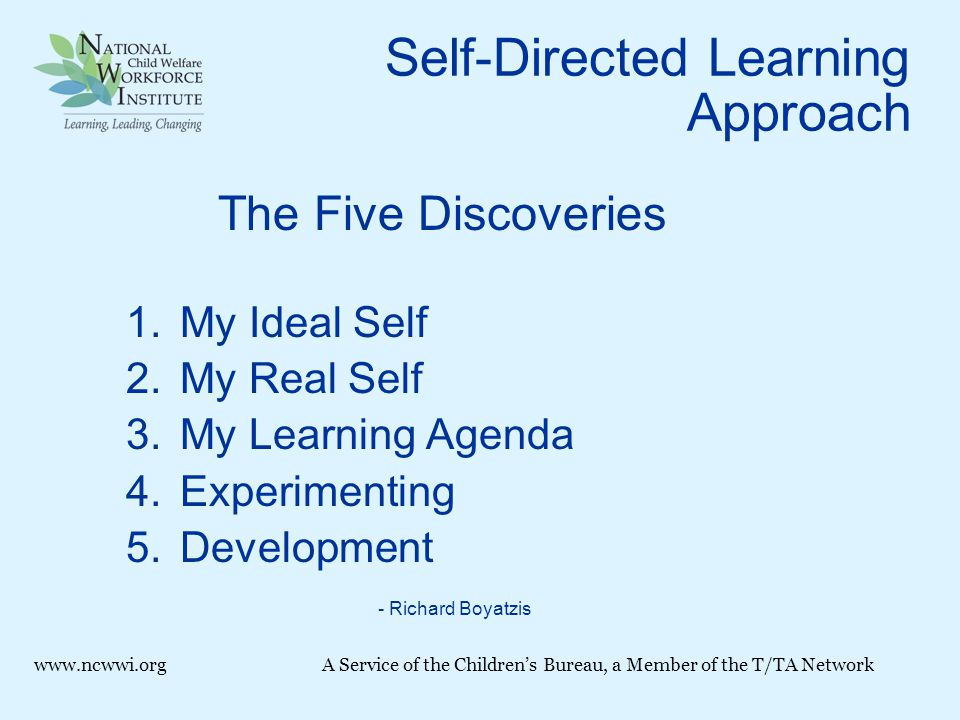 Self-Directed Learning Approach The Five Discoveries 1.My Ideal Self 2.My Real Self 3.My Learning Agenda 4.Experimenting 5.Development - Richard Boyatzis www.ncwwi.orgA Service of the Children's Bureau, a Member of the T/TA Network
