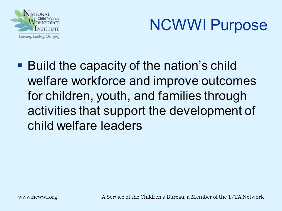 www.ncwwi.orgA Service of the Children's Bureau, a Member of the T/TA Network NCWWI Purpose  Build the capacity of the nation's child welfare workforce and improve outcomes for children, youth, and families through activities that support the development of child welfare leaders