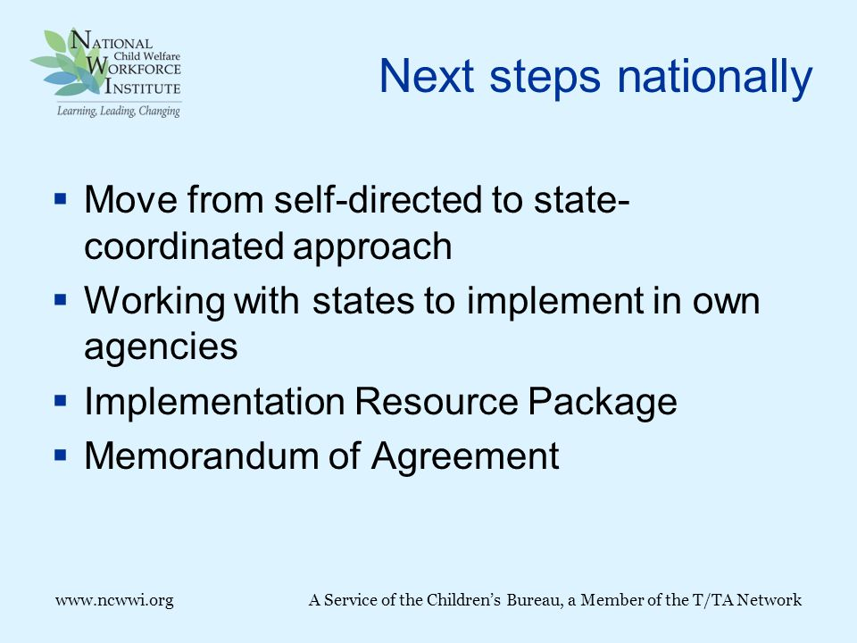 Next steps nationally  Move from self-directed to state- coordinated approach  Working with states to implement in own agencies  Implementation Resource Package  Memorandum of Agreement www.ncwwi.orgA Service of the Children's Bureau, a Member of the T/TA Network