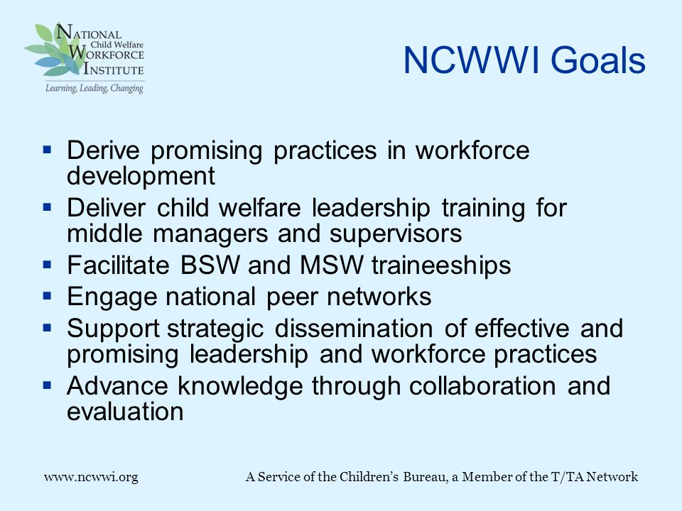 www.ncwwi.orgA Service of the Children's Bureau, a Member of the T/TA Network NCWWI Goals  Derive promising practices in workforce development  Deliver child welfare leadership training for middle managers and supervisors  Facilitate BSW and MSW traineeships  Engage national peer networks  Support strategic dissemination of effective and promising leadership and workforce practices  Advance knowledge through collaboration and evaluation