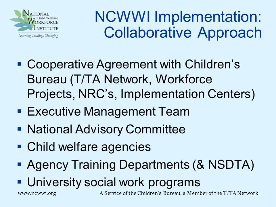 www.ncwwi.orgA Service of the Children's Bureau, a Member of the T/TA Network NCWWI Implementation: Collaborative Approach  Cooperative Agreement with Children's Bureau (T/TA Network, Workforce Projects, NRC's, Implementation Centers)  Executive Management Team  National Advisory Committee  Child welfare agencies  Agency Training Departments (& NSDTA)  University social work programs