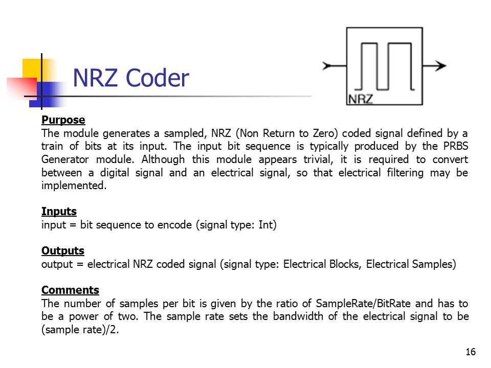 16 NRZ Coder Purpose The module generates a sampled, NRZ (Non Return to Zero) coded signal defined by a train of bits at its input.