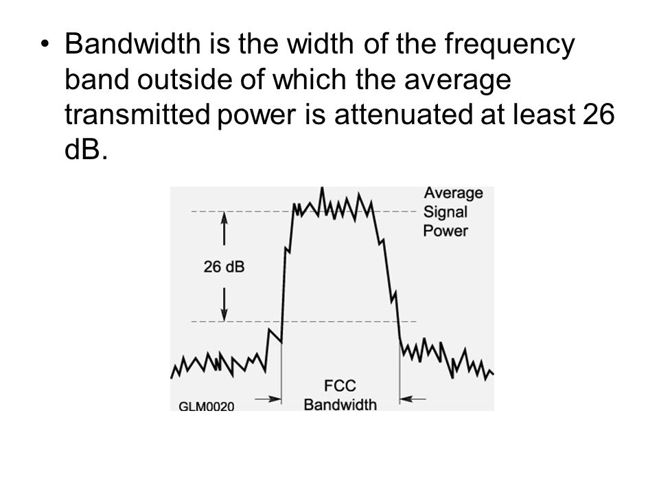 Bandwidth is the width of the frequency band outside of which the average transmitted power is attenuated at least 26 dB.