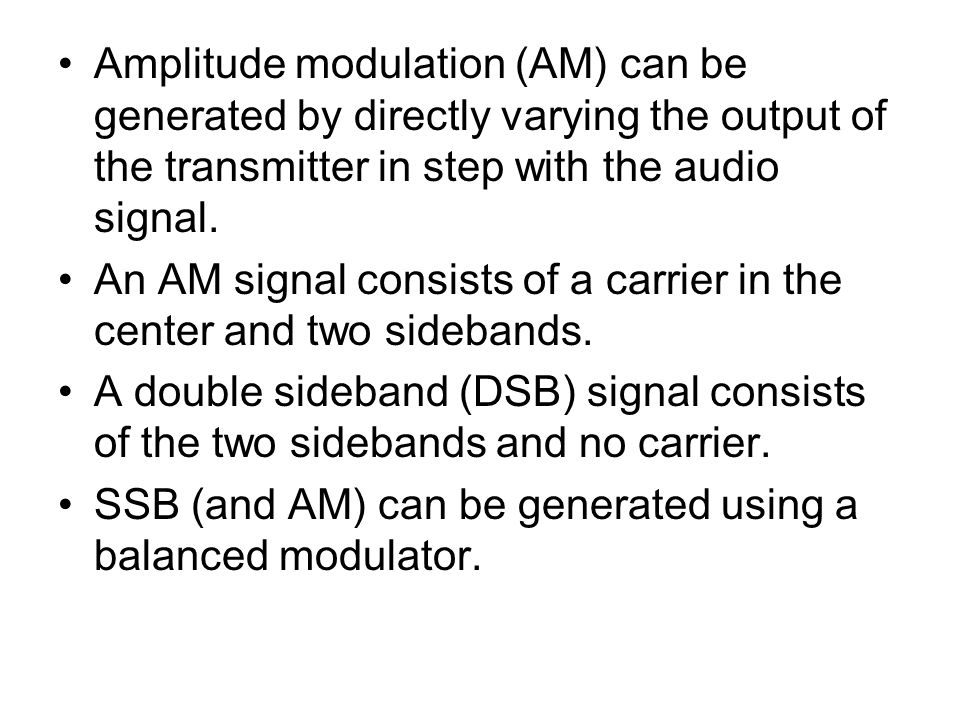 Amplitude modulation (AM) can be generated by directly varying the output of the transmitter in step with the audio signal.
