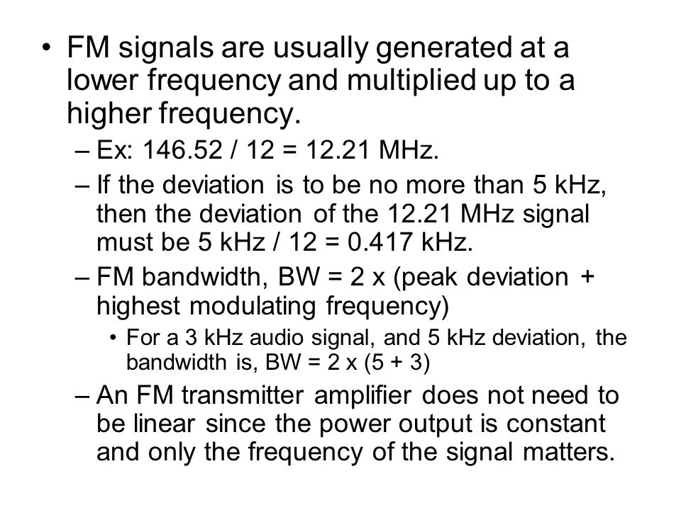FM signals are usually generated at a lower frequency and multiplied up to a higher frequency.