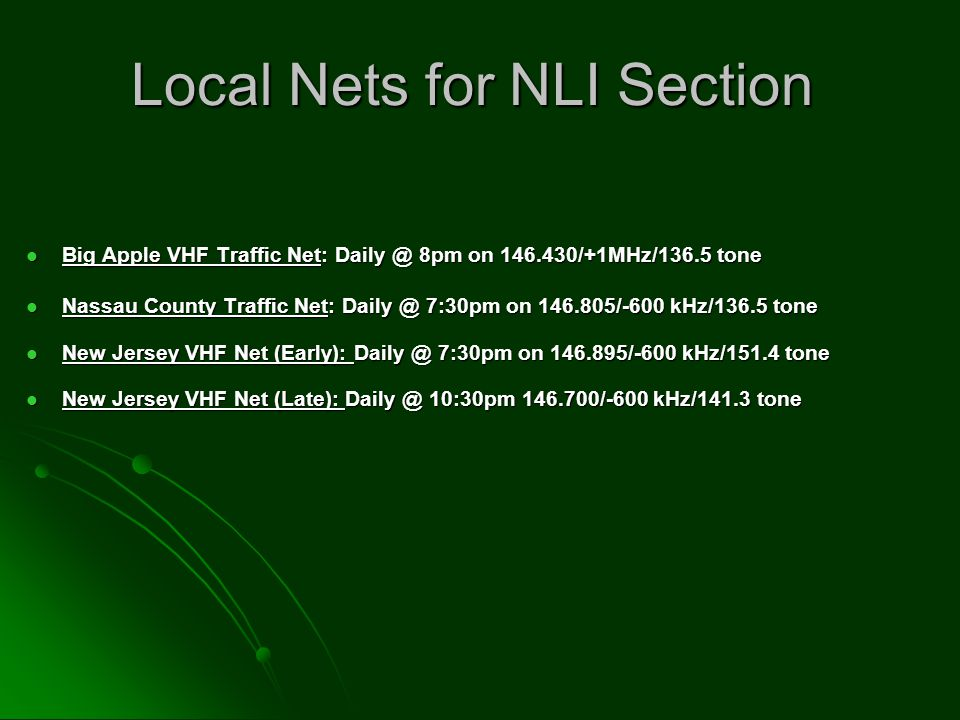 Local Nets for NLI Section Big Apple VHF Traffic Net: Daily @ 8pm on 146.430/+1MHz/136.5 tone Big Apple VHF Traffic Net: Daily @ 8pm on 146.430/+1MHz/136.5 tone Nassau County Traffic Net: Daily @ 7:30pm on 146.805/-600 kHz/136.5 tone Nassau County Traffic Net: Daily @ 7:30pm on 146.805/-600 kHz/136.5 tone New Jersey VHF Net (Early): Daily @ 7:30pm on 146.895/-600 kHz/151.4 tone New Jersey VHF Net (Early): Daily @ 7:30pm on 146.895/-600 kHz/151.4 tone New Jersey VHF Net (Late): Daily @ 10:30pm 146.700/-600 kHz/141.3 tone New Jersey VHF Net (Late): Daily @ 10:30pm 146.700/-600 kHz/141.3 tone