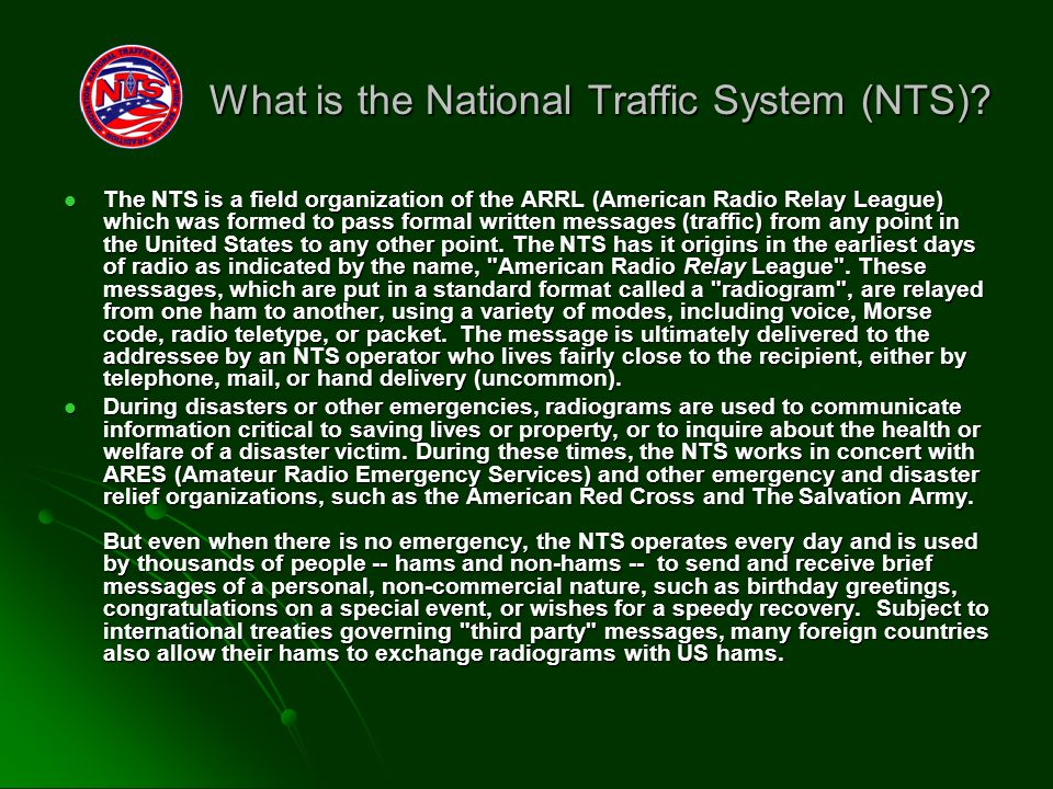 The NTS is a field organization of the ARRL (American Radio Relay League) which was formed to pass formal written messages (traffic) from any point in the United States to any other point.