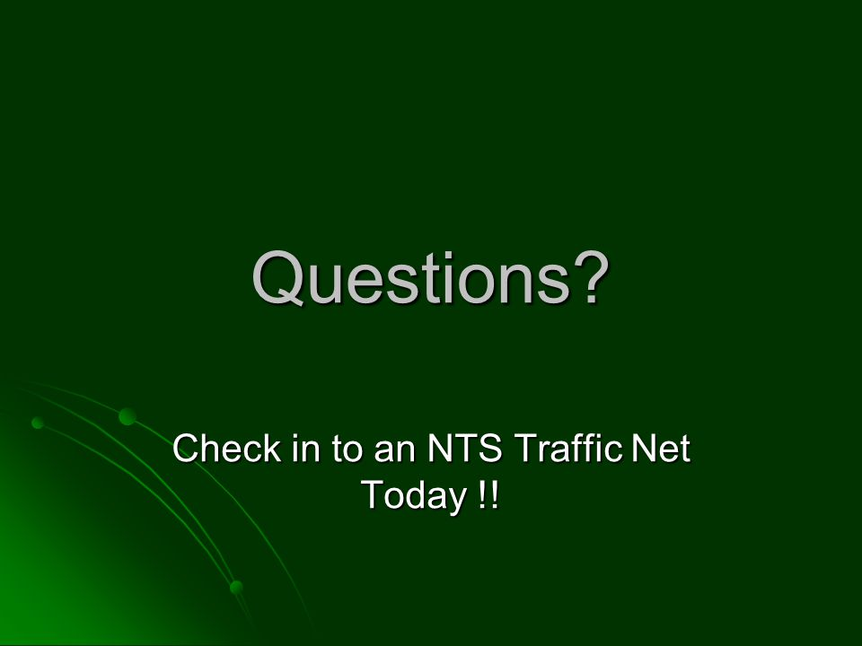 Questions Check in to an NTS Traffic Net Today !!