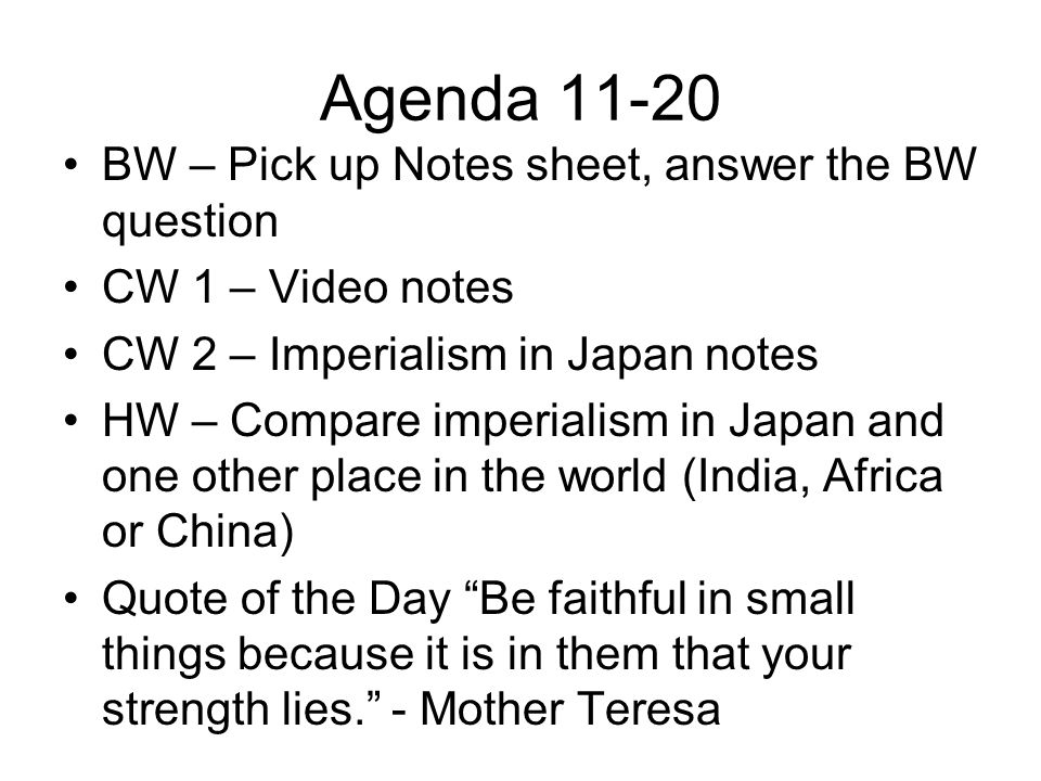 Agenda 11-20 BW – Pick up Notes sheet, answer the BW question CW 1 – Video notes CW 2 – Imperialism in Japan notes HW – Compare imperialism in Japan and one other place in the world (India, Africa or China) Quote of the Day Be faithful in small things because it is in them that your strength lies. - Mother Teresa