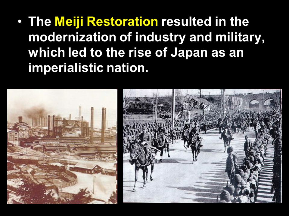 The Meiji Restoration resulted in the modernization of industry and military, which led to the rise of Japan as an imperialistic nation.