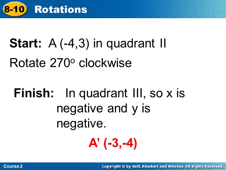 Course 2 8-10 Rotations Start: A (-4,3) in quadrant II Rotate 270 o clockwise Finish: In quadrant III, so x is negative and y is negative. A' (-3,-4)