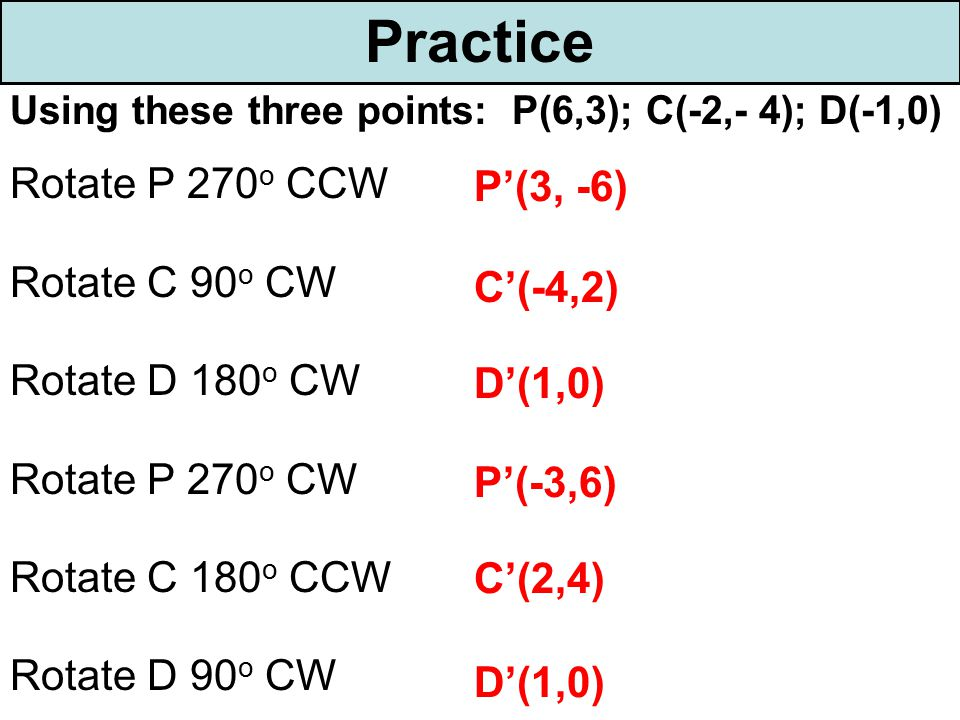 Practice Using these three points: P(6,3); C(-2,- 4); D(-1,0) Rotate P 270 o CCW Rotate C 90 o CW Rotate D 180 o CW Rotate P 270 o CW Rotate C 180 o C