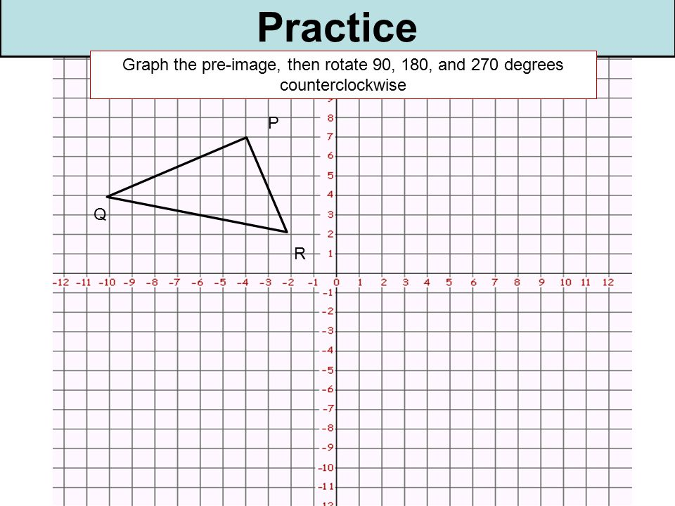 Practice P R Q Graph the pre-image, then rotate 90, 180, and 270 degrees counterclockwise