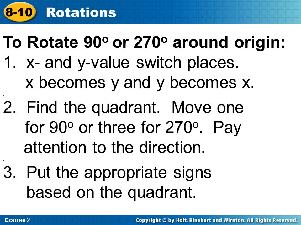 Course 2 8-10 Rotations To Rotate 90 o or 270 o around origin: 1. x- and y-value switch places. x becomes y and y becomes x.. 2. Find the quadrant. Mo