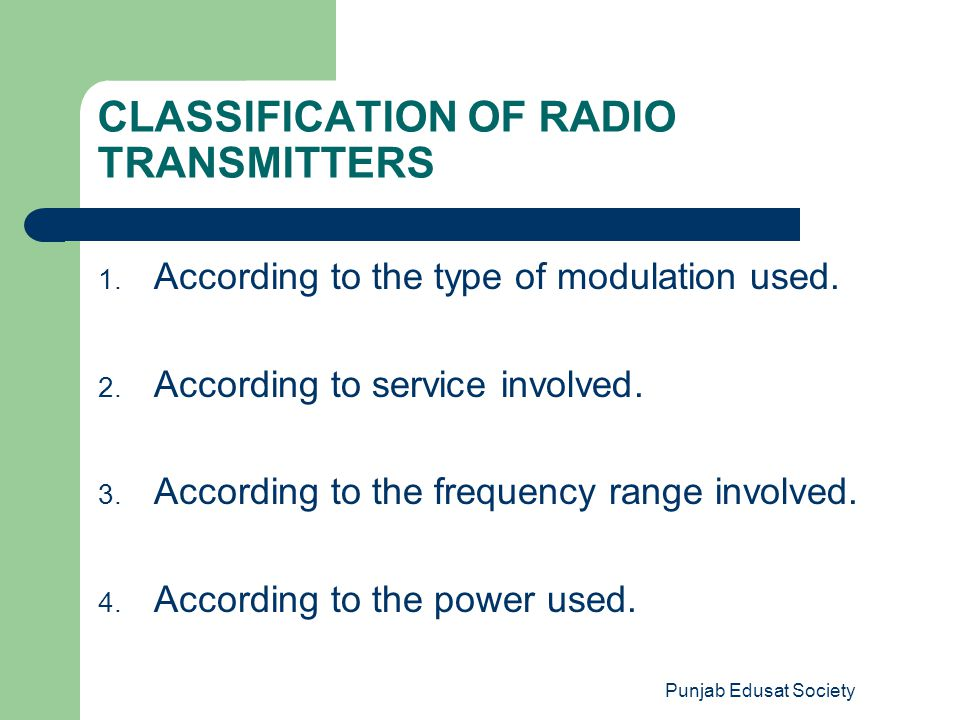 Punjab Edusat Society CLASSIFICATION OF RADIO TRANSMITTERS 1. According to the type of modulation used. 2. According to service involved. 3. According