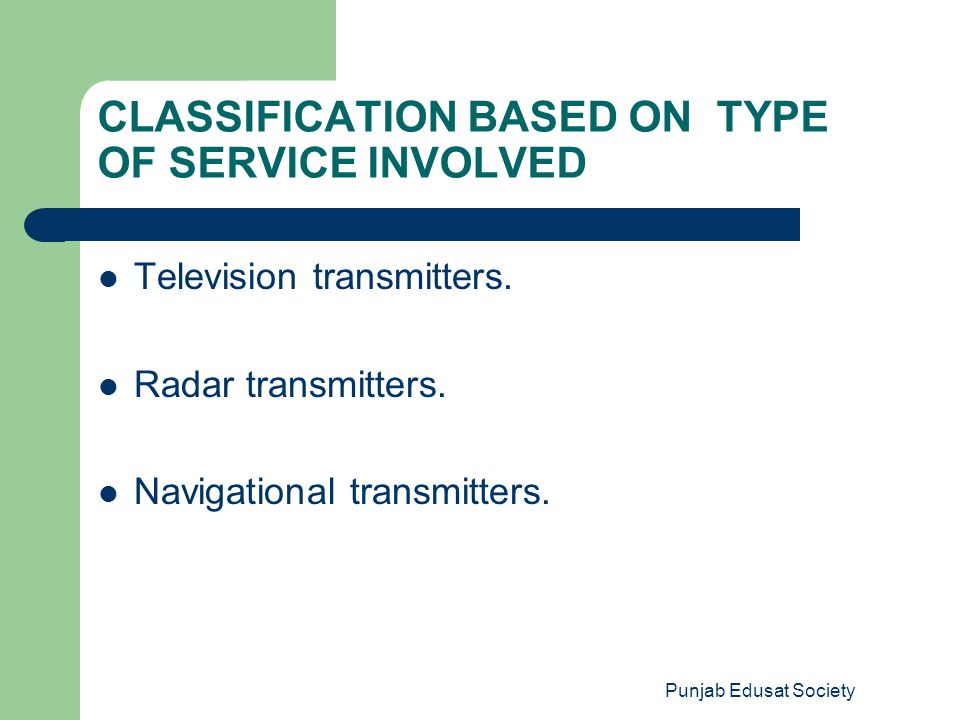 Punjab Edusat Society CLASSIFICATION BASED ON TYPE OF SERVICE INVOLVED Television transmitters. Radar transmitters. Navigational transmitters.