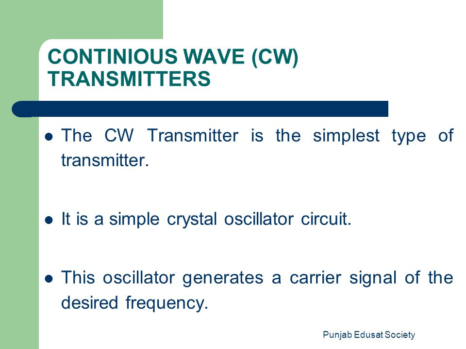 Punjab Edusat Society CONTINIOUS WAVE (CW) TRANSMITTERS The CW Transmitter is the simplest type of transmitter. It is a simple crystal oscillator circ