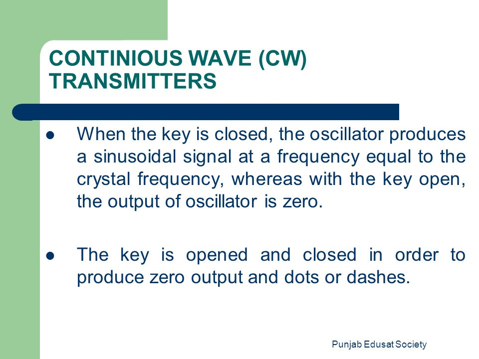 Punjab Edusat Society CONTINIOUS WAVE (CW) TRANSMITTERS When the key is closed, the oscillator produces a sinusoidal signal at a frequency equal to th
