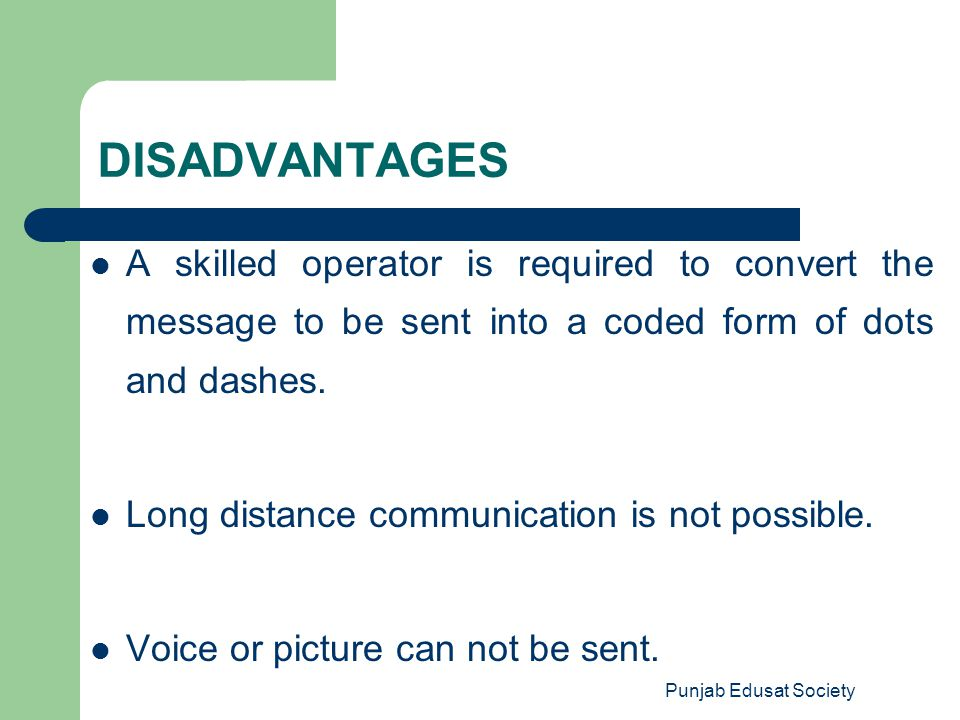Punjab Edusat Society DISADVANTAGES A skilled operator is required to convert the message to be sent into a coded form of dots and dashes. Long distan