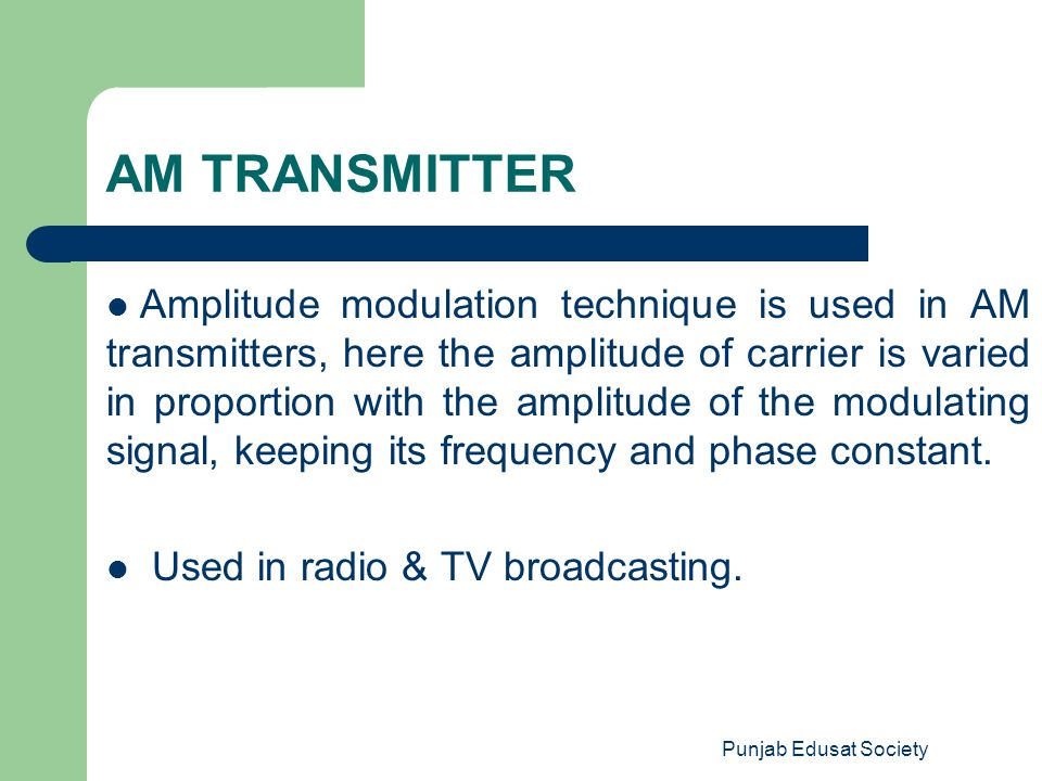 Punjab Edusat Society AM TRANSMITTER Amplitude modulation technique is used in AM transmitters, here the amplitude of carrier is varied in proportion