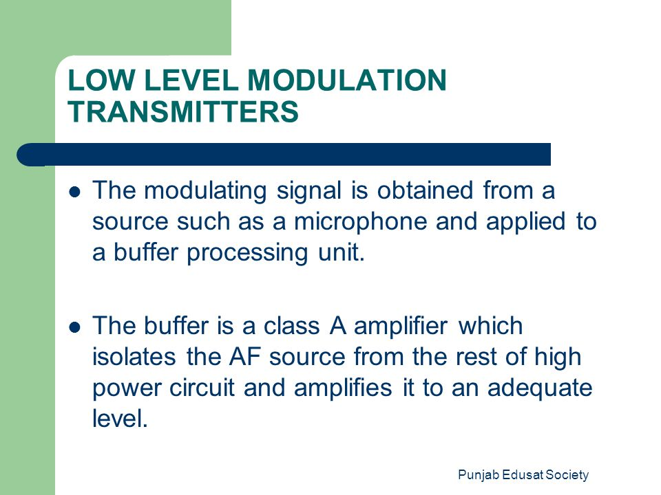 Punjab Edusat Society LOW LEVEL MODULATION TRANSMITTERS The modulating signal is obtained from a source such as a microphone and applied to a buffer p