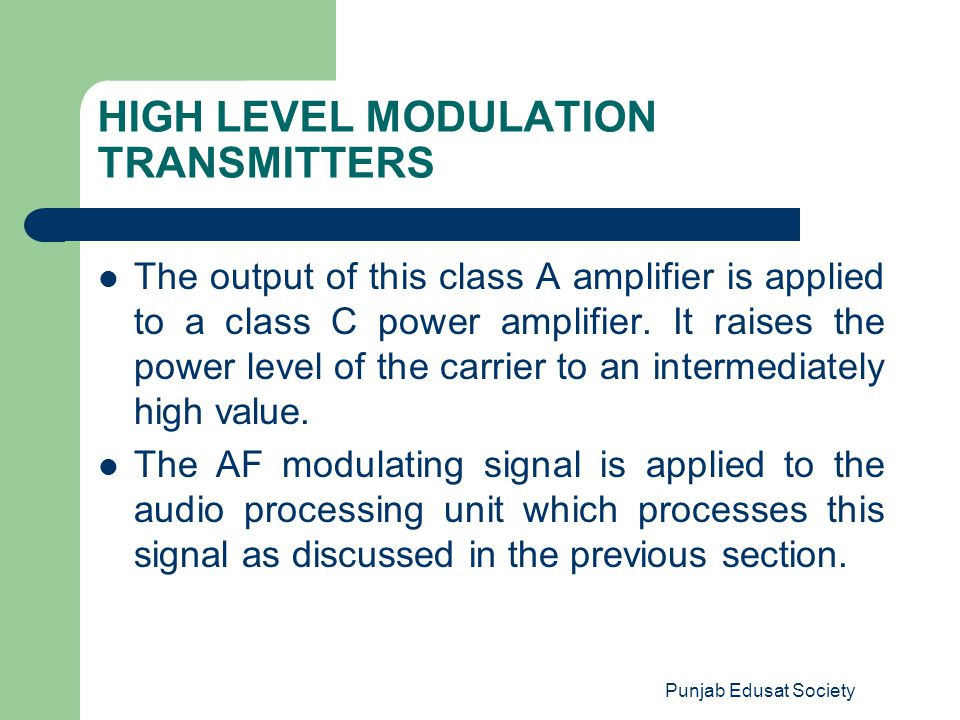 Punjab Edusat Society HIGH LEVEL MODULATION TRANSMITTERS The output of this class A amplifier is applied to a class C power amplifier. It raises the p