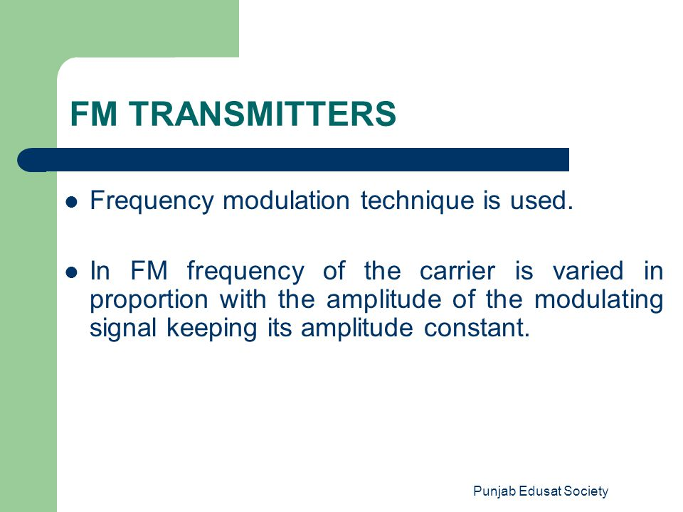 Punjab Edusat Society FM TRANSMITTERS Frequency modulation technique is used. In FM frequency of the carrier is varied in proportion with the amplitud