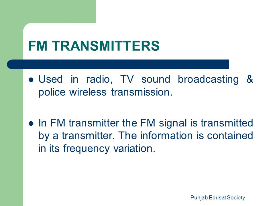 Punjab Edusat Society FM TRANSMITTERS Used in radio, TV sound broadcasting & police wireless transmission. In FM transmitter the FM signal is transmit