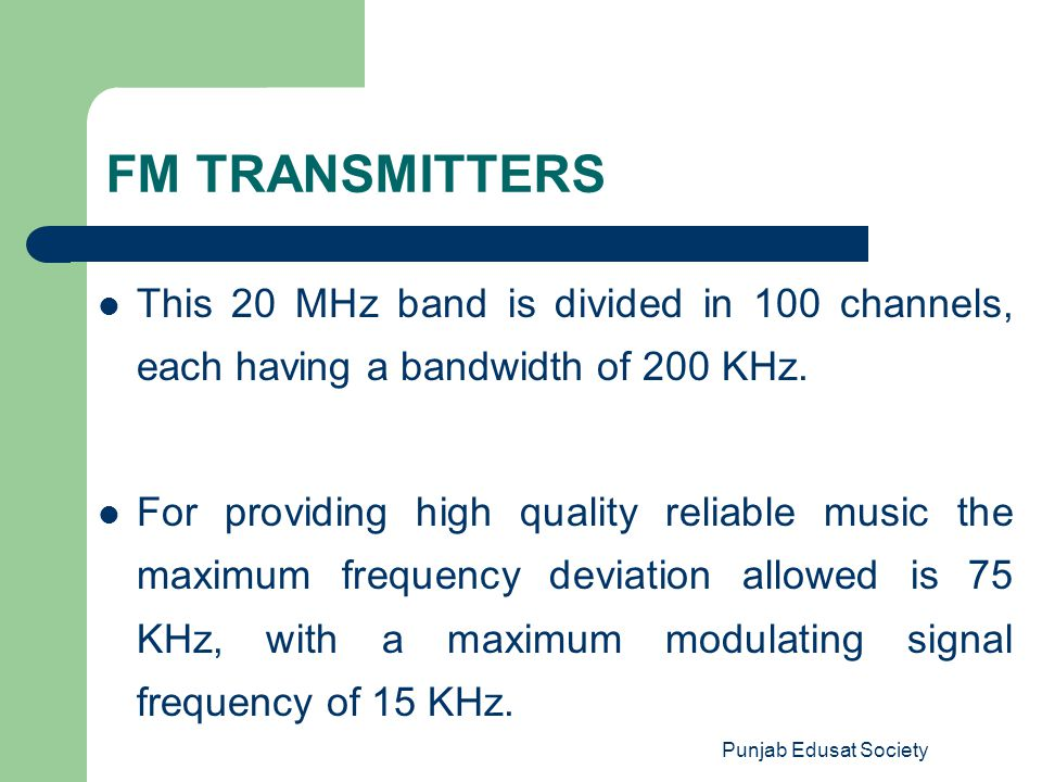 Punjab Edusat Society FM TRANSMITTERS This 20 MHz band is divided in 100 channels, each having a bandwidth of 200 KHz. For providing high quality reli