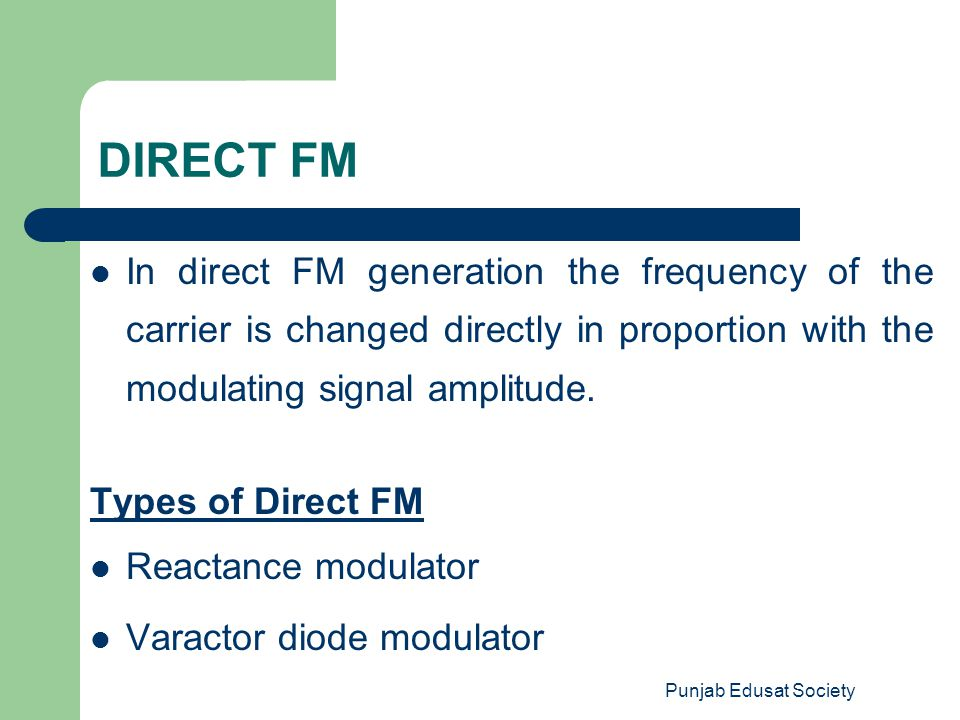 Punjab Edusat Society DIRECT FM In direct FM generation the frequency of the carrier is changed directly in proportion with the modulating signal ampl