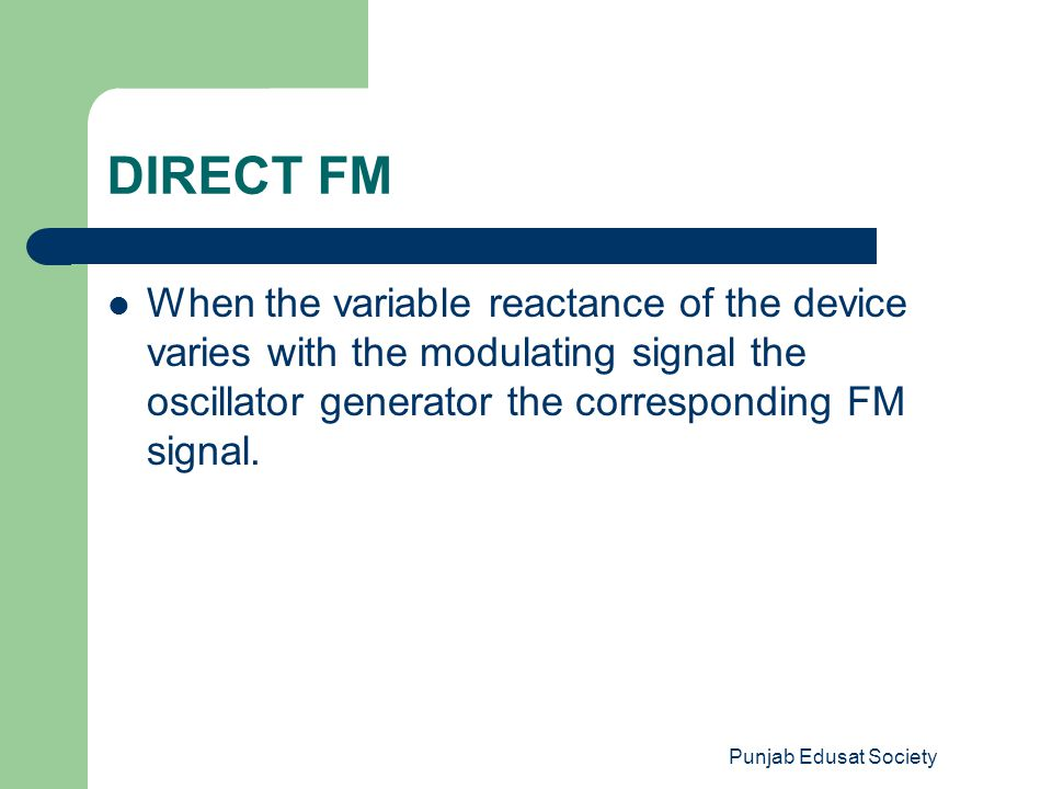 Punjab Edusat Society DIRECT FM When the variable reactance of the device varies with the modulating signal the oscillator generator the corresponding