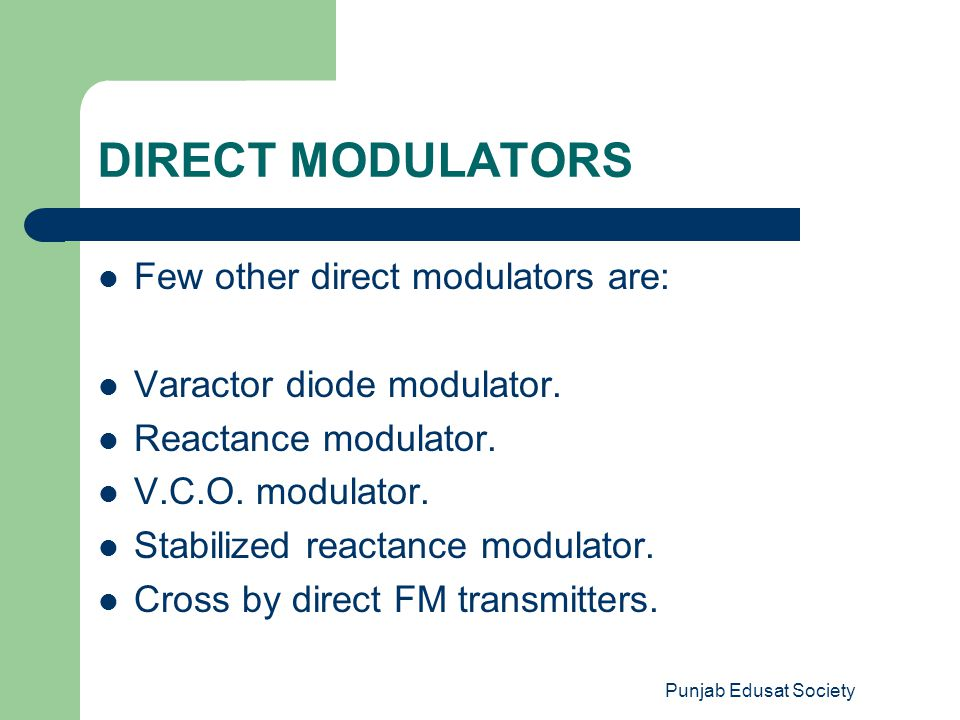 Punjab Edusat Society DIRECT MODULATORS Few other direct modulators are: Varactor diode modulator. Reactance modulator. V.C.O. modulator. Stabilized r