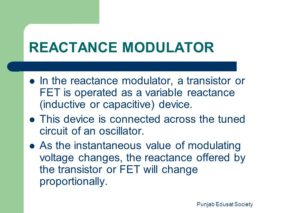 Punjab Edusat Society REACTANCE MODULATOR In the reactance modulator, a transistor or FET is operated as a variable reactance (inductive or capacitive