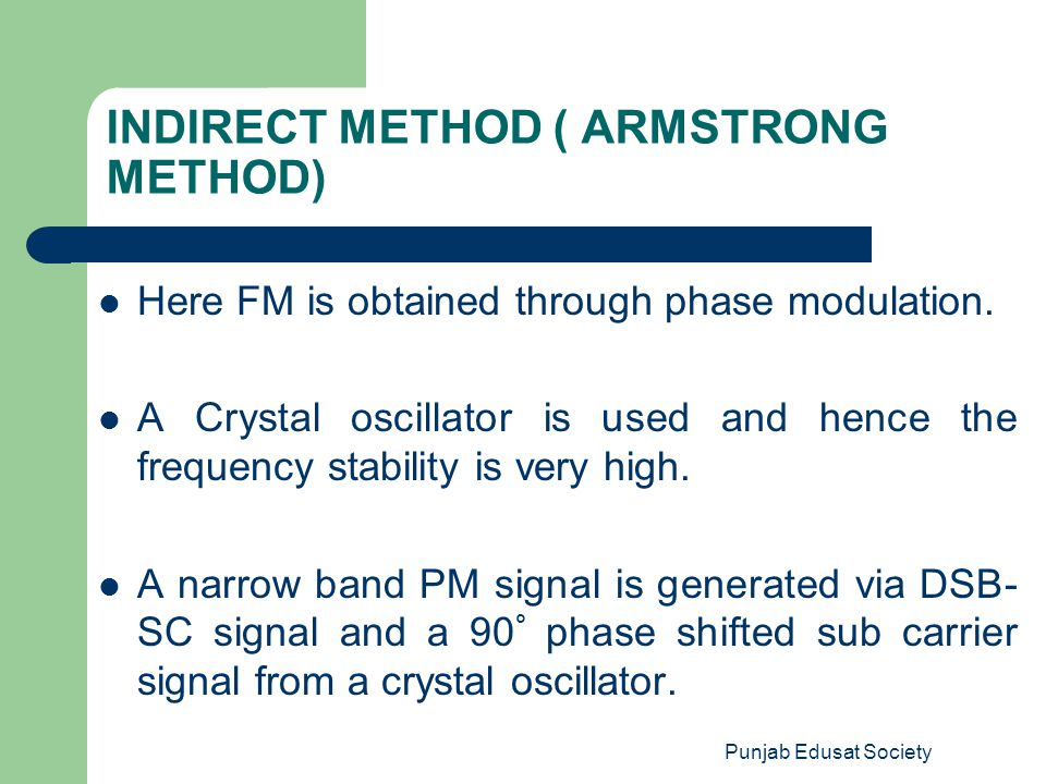 Punjab Edusat Society INDIRECT METHOD ( ARMSTRONG METHOD) Here FM is obtained through phase modulation. A Crystal oscillator is used and hence the fre