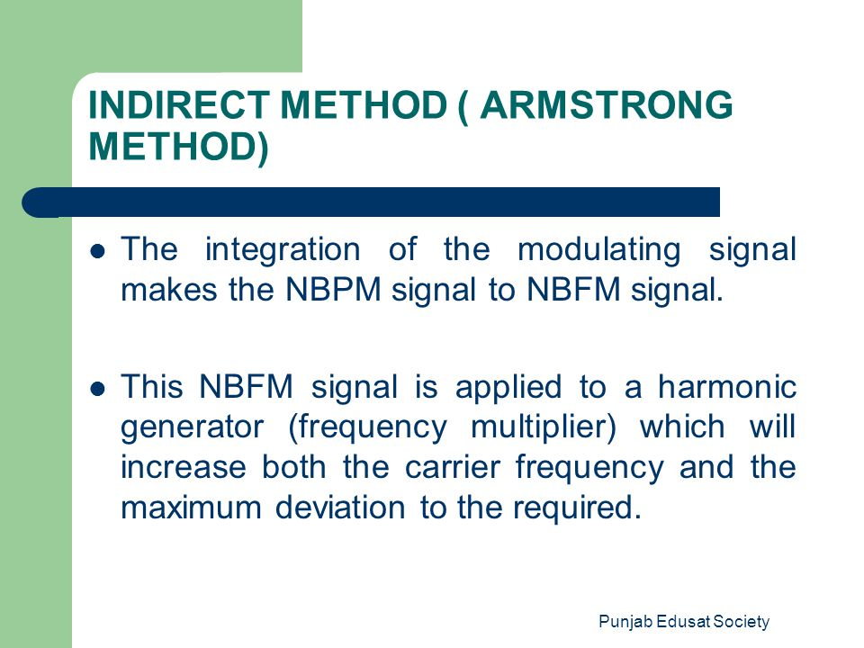 Punjab Edusat Society INDIRECT METHOD ( ARMSTRONG METHOD) The integration of the modulating signal makes the NBPM signal to NBFM signal. This NBFM sig