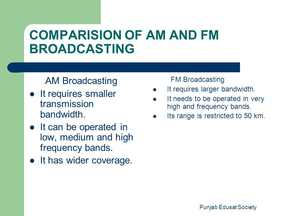 Punjab Edusat Society COMPARISION OF AM AND FM BROADCASTING AM Broadcasting It requires smaller transmission bandwidth. It can be operated in low, med