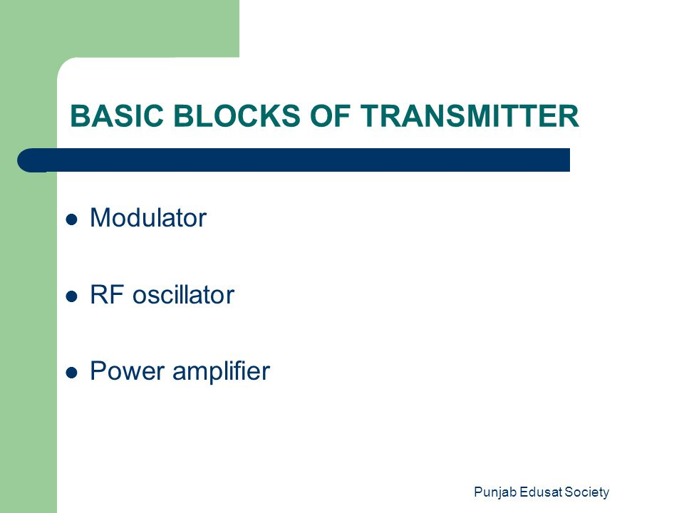 Punjab Edusat Society BASIC BLOCKS OF TRANSMITTER Modulator RF oscillator Power amplifier