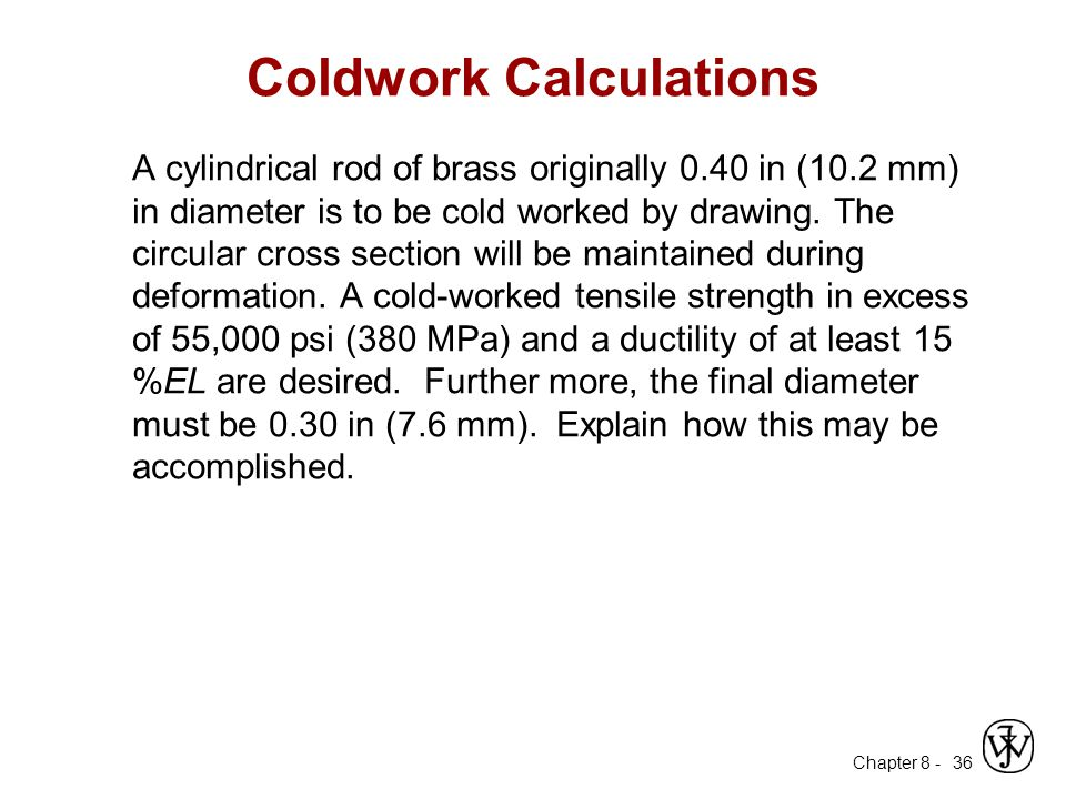 Chapter 8 - 36 Coldwork Calculations A cylindrical rod of brass originally 0.40 in (10.2 mm) in diameter is to be cold worked by drawing. The circular
