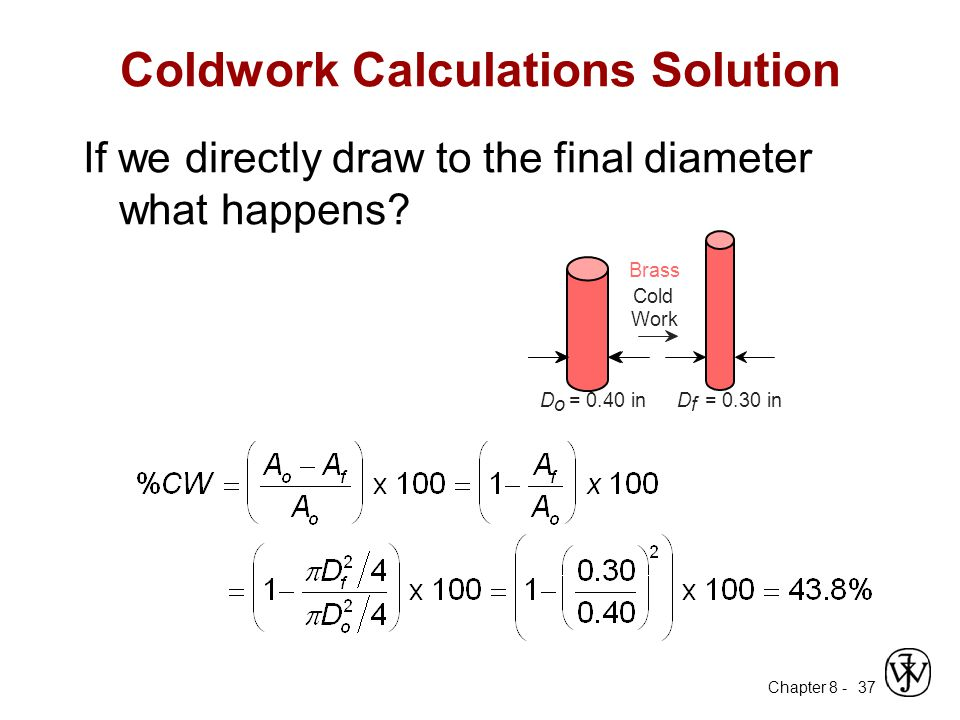 Chapter 8 - 37 Coldwork Calculations Solution If we directly draw to the final diameter what happens? D o = 0.40 in Brass Cold Work D f = 0.30 in