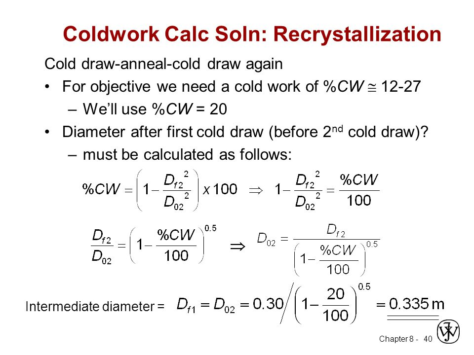 Chapter 8 - 40 Coldwork Calc Soln: Recrystallization Cold draw-anneal-cold draw again For objective we need a cold work of %CW  12-27 –We'll use %CW