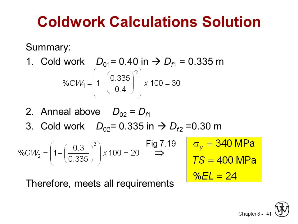Chapter 8 - 41 Coldwork Calculations Solution Summary: 1.Cold work D 01 = 0.40 in  D f1 = 0.335 m 2.Anneal above D 02 = D f1 3.Cold work D 02 = 0.335