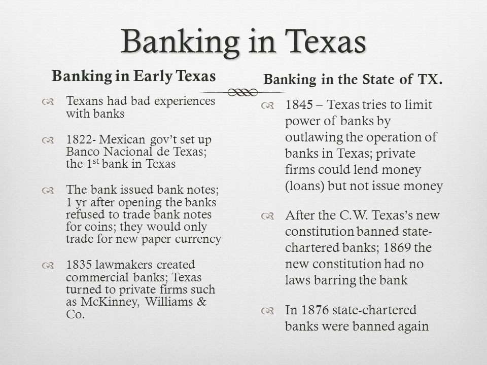 Four Types of Banks State-chartered banks: - Regulated by the state government - Became legal in 1904 Commercial Banks: - Give loans & other services to businesses -Loans are repaid by the borrower with interest National Banks: - Regulated by the national government -was required to raise $50,000 before doing business in Texas -Texas laws limited the spread of these banks Private Banks: - Became the most common type of bank in Texas after the C.W.