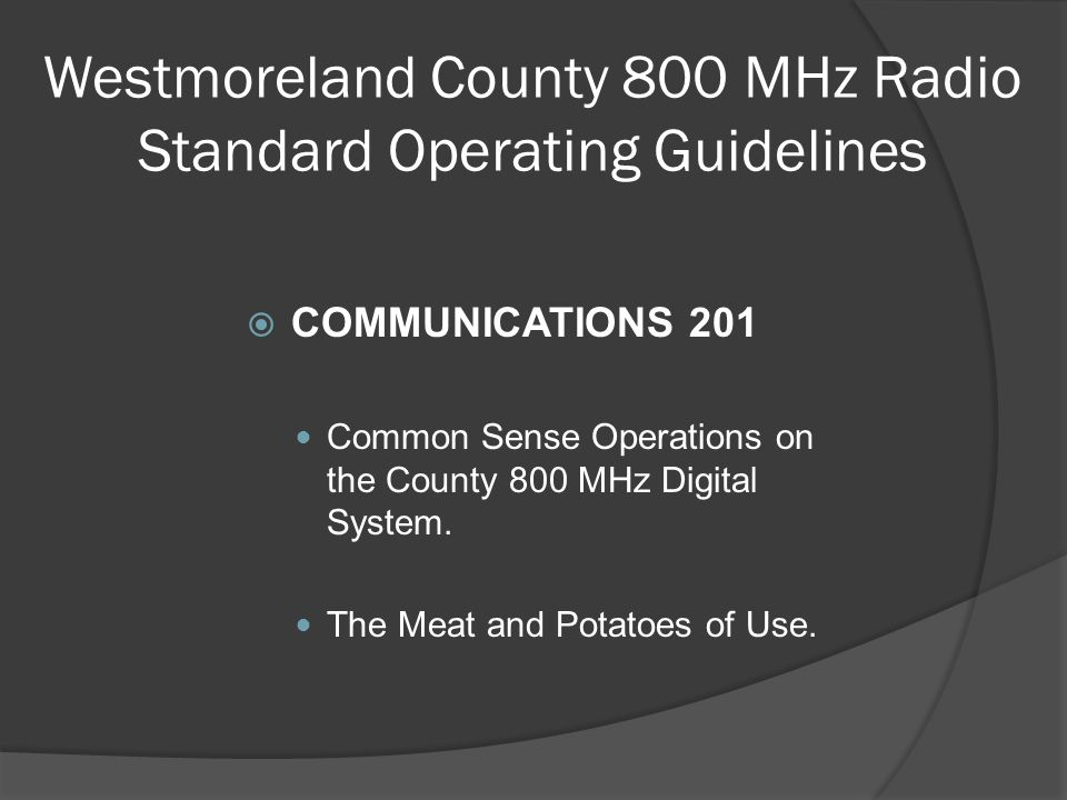 Westmoreland County 800 MHz Radio Standard Operating Guidelines  COMMUNICATIONS 201 Common Sense Operations on the County 800 MHz Digital System. The